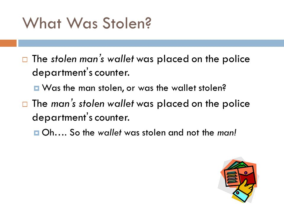What Was Stolen The stolen man's wallet was placed on the police department's counter. Was the man stolen, or was the wallet stolen