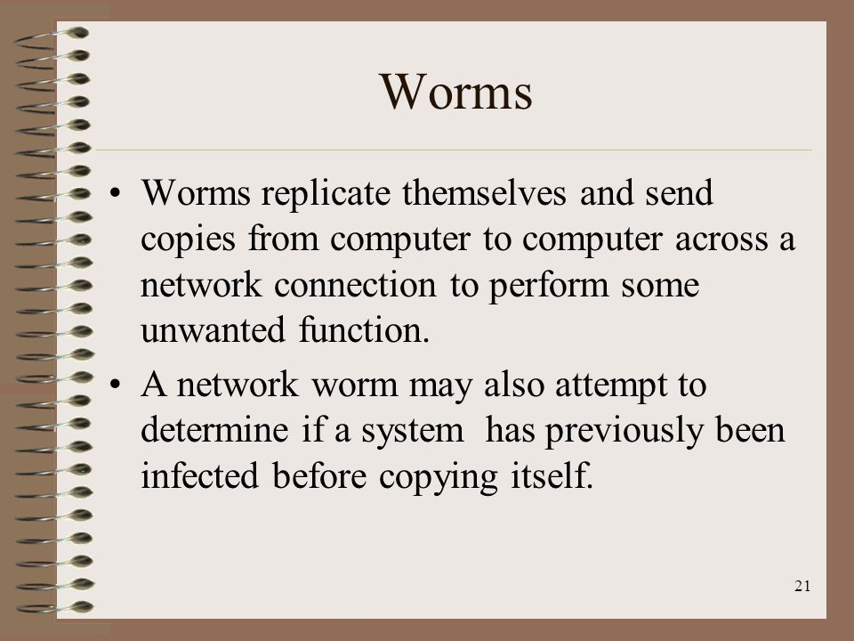 Worms Worms replicate themselves and send copies from computer to computer across a network connection to perform some unwanted function.