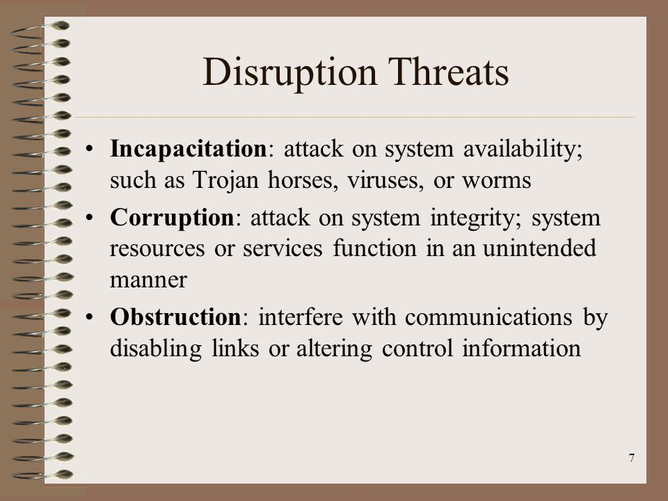 Disruption Threats Incapacitation: attack on system availability; such as Trojan horses, viruses, or worms.