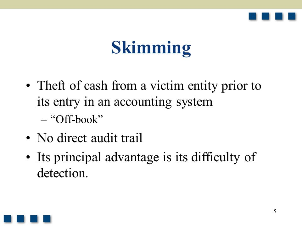 Skimming Theft of cash from a victim entity prior to its entry in an accounting system. Off-book