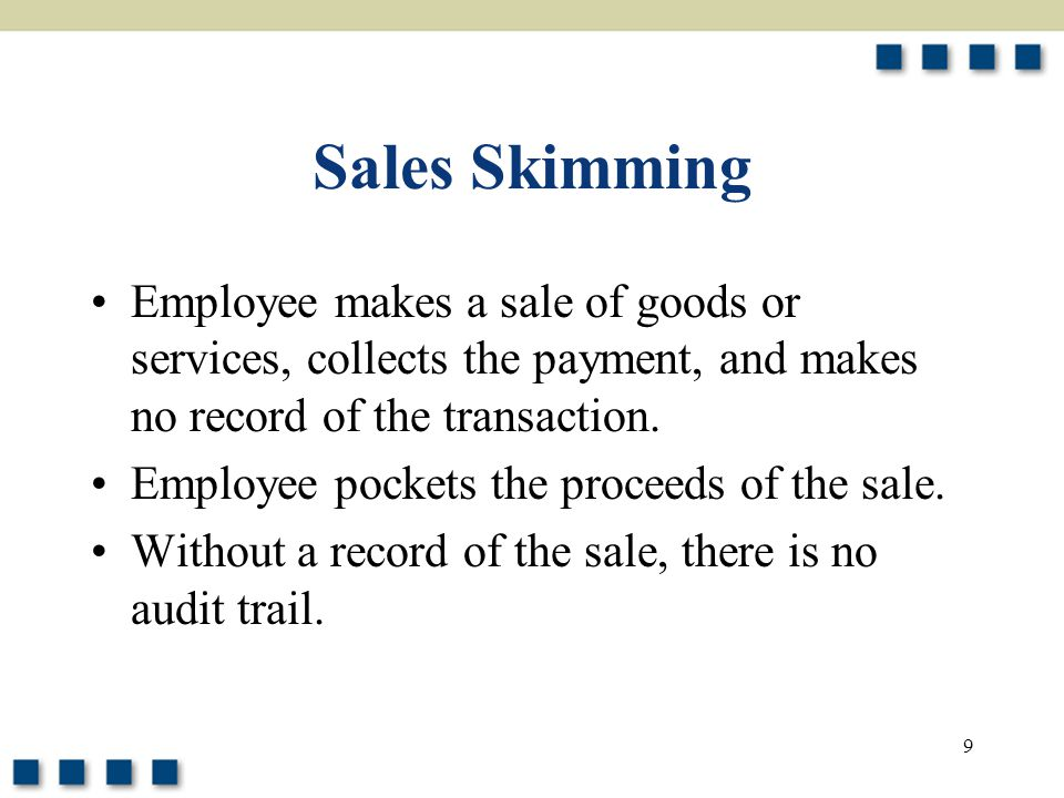 Sales Skimming Employee makes a sale of goods or services, collects the payment, and makes no record of the transaction.