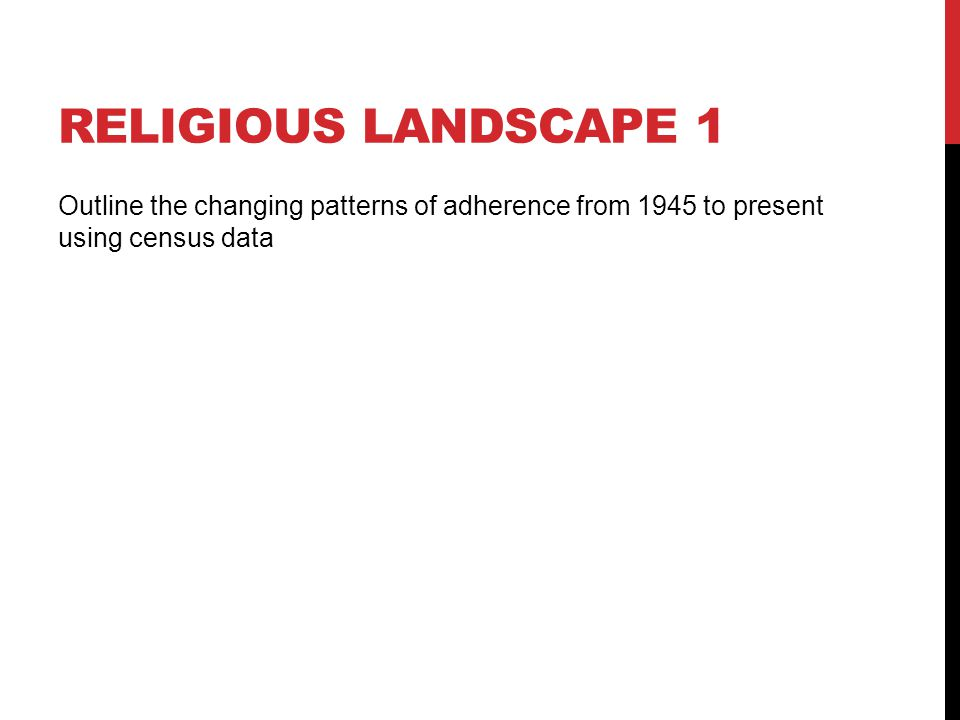Religious landscape 1 Outline the changing patterns of adherence from 1945 to present using census data.
