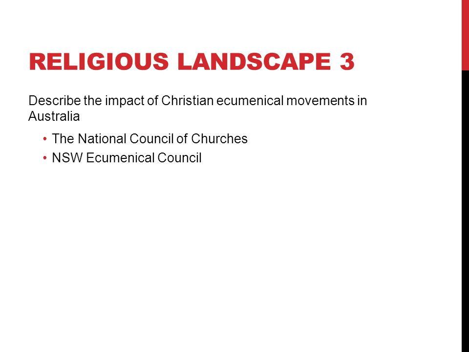 Religious landscape 3 Describe the impact of Christian ecumenical movements in Australia. The National Council of Churches.