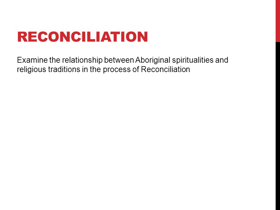 reconciliation Examine the relationship between Aboriginal spiritualities and religious traditions in the process of Reconciliation.