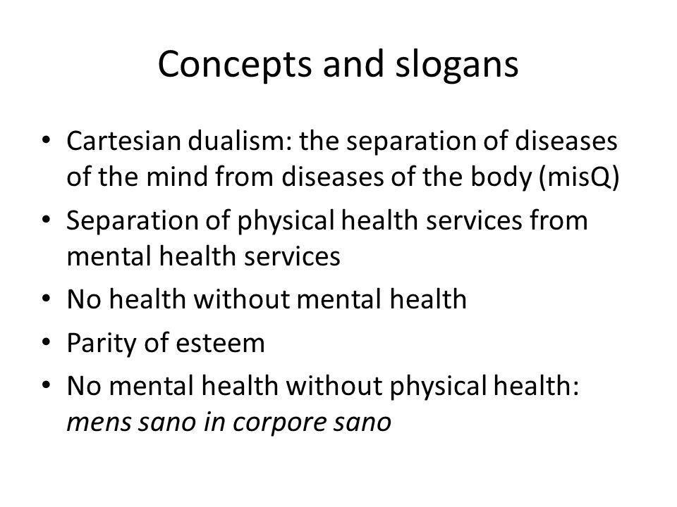 Concepts and slogans Cartesian dualism: the separation of diseases of the mind from diseases of the body (misQ)