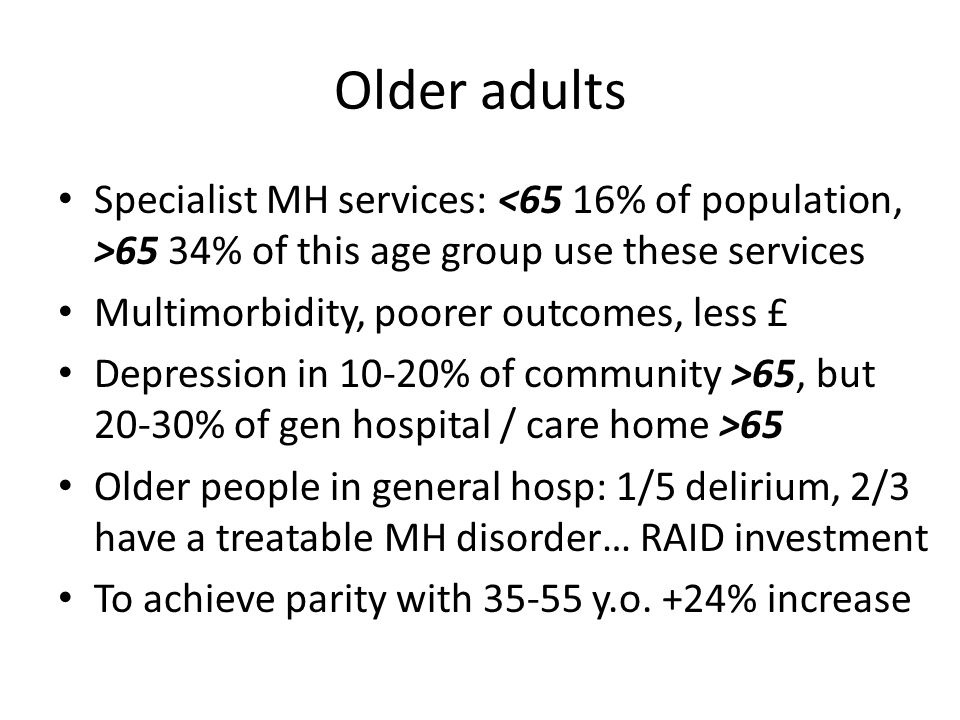 Older adults Specialist MH services: <65 16% of population, >65 34% of this age group use these services.