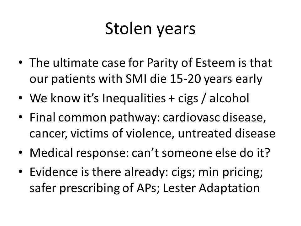Stolen years The ultimate case for Parity of Esteem is that our patients with SMI die 15-20 years early.