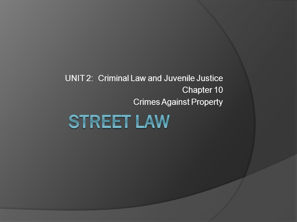 STREET LAW UNIT 2: Criminal Law and Juvenile Justice Chapter 10