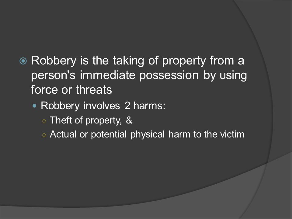 Robbery is the taking of property from a person s immediate possession by using force or threats