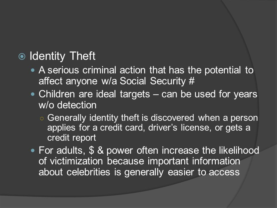 Identity Theft A serious criminal action that has the potential to affect anyone w/a Social Security #