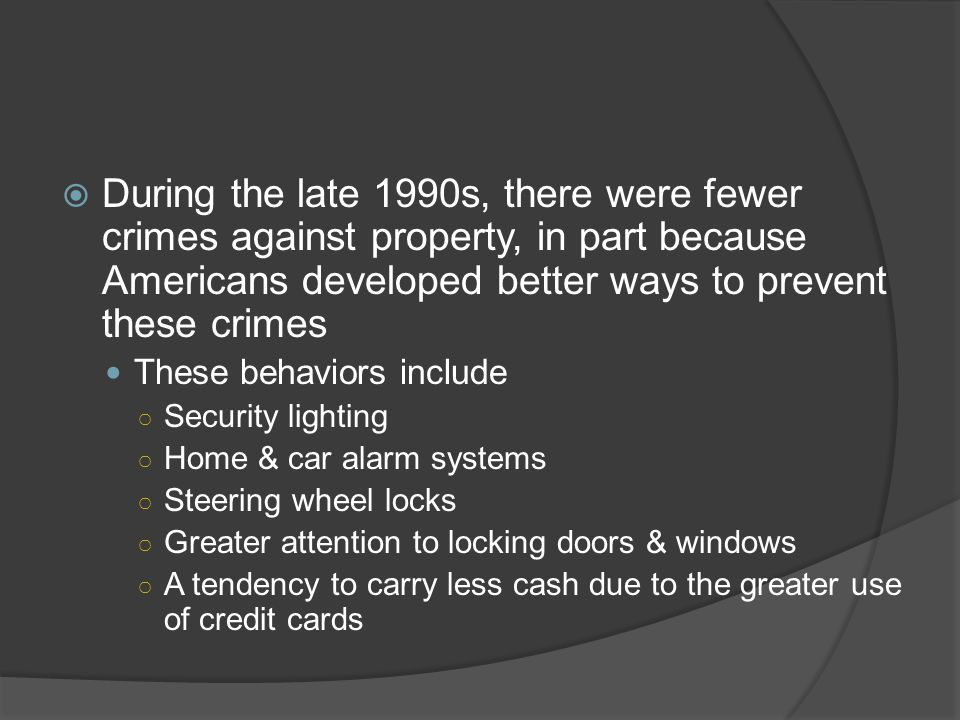 During the late 1990s, there were fewer crimes against property, in part because Americans developed better ways to prevent these crimes