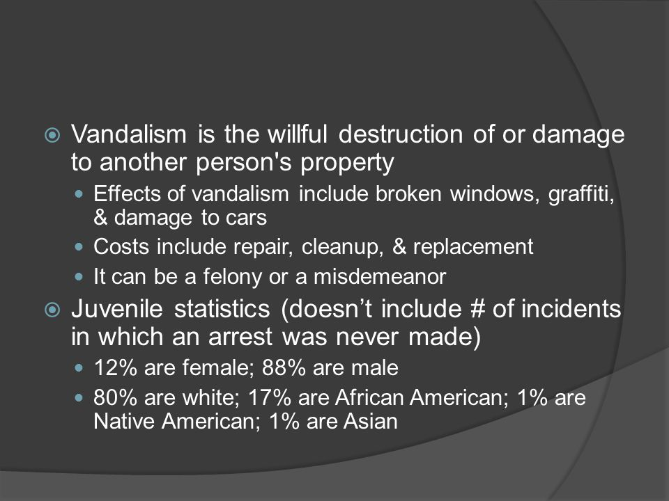 Vandalism is the willful destruction of or damage to another person s property