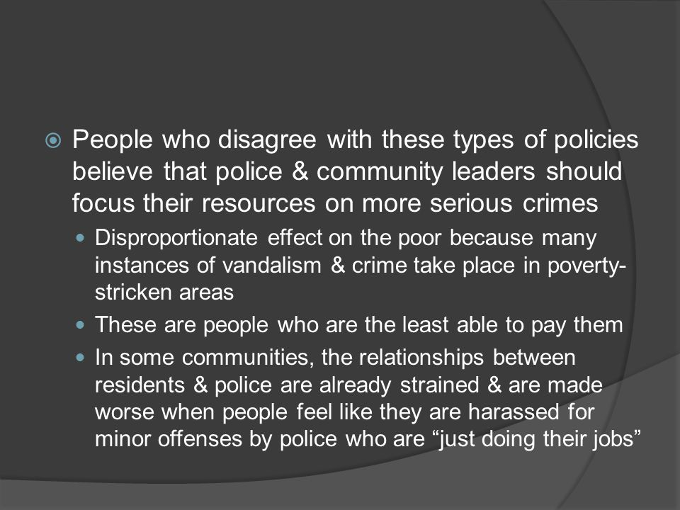 People who disagree with these types of policies believe that police & community leaders should focus their resources on more serious crimes