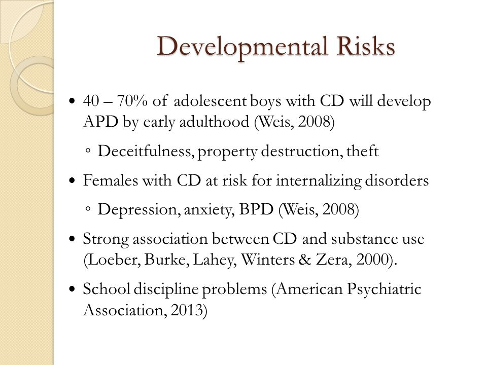 Developmental Risks 40 – 70% of adolescent boys with CD will develop APD by early adulthood (Weis, 2008)