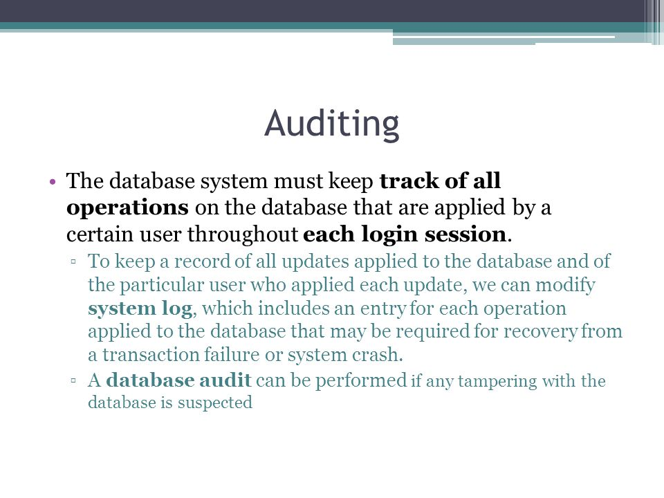 Auditing The database system must keep track of all operations on the database that are applied by a certain user throughout each login session.