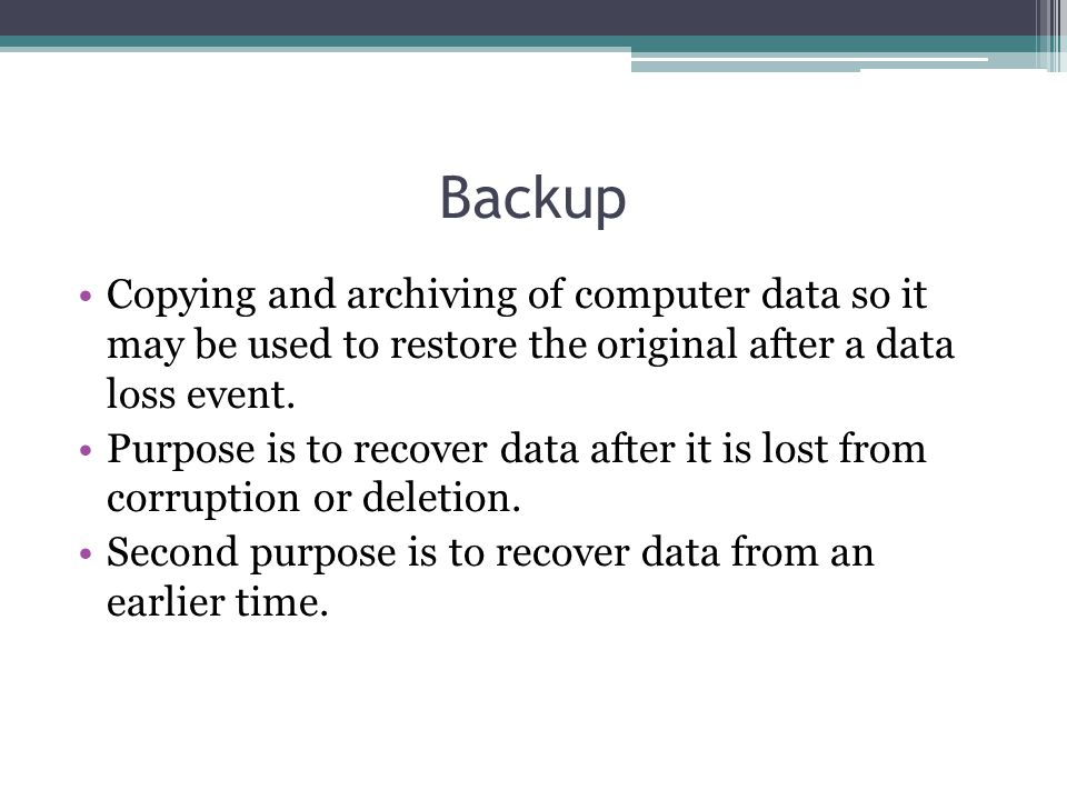 Backup Copying and archiving of computer data so it may be used to restore the original after a data loss event.