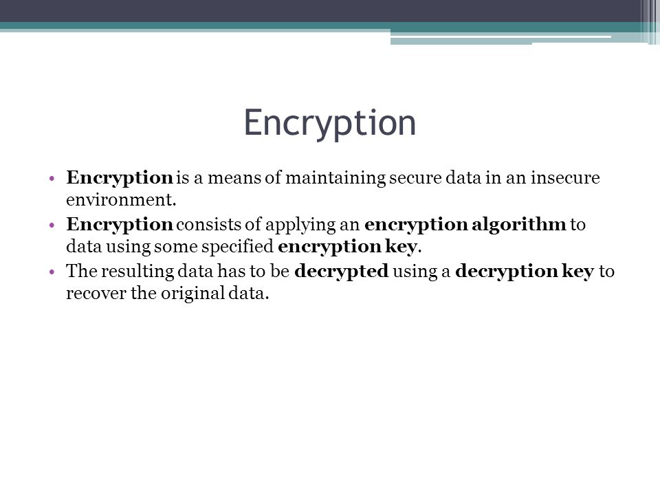 Encryption Encryption is a means of maintaining secure data in an insecure environment.