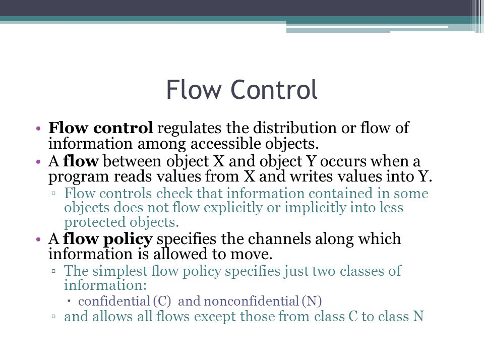 Flow Control Flow control regulates the distribution or flow of information among accessible objects.