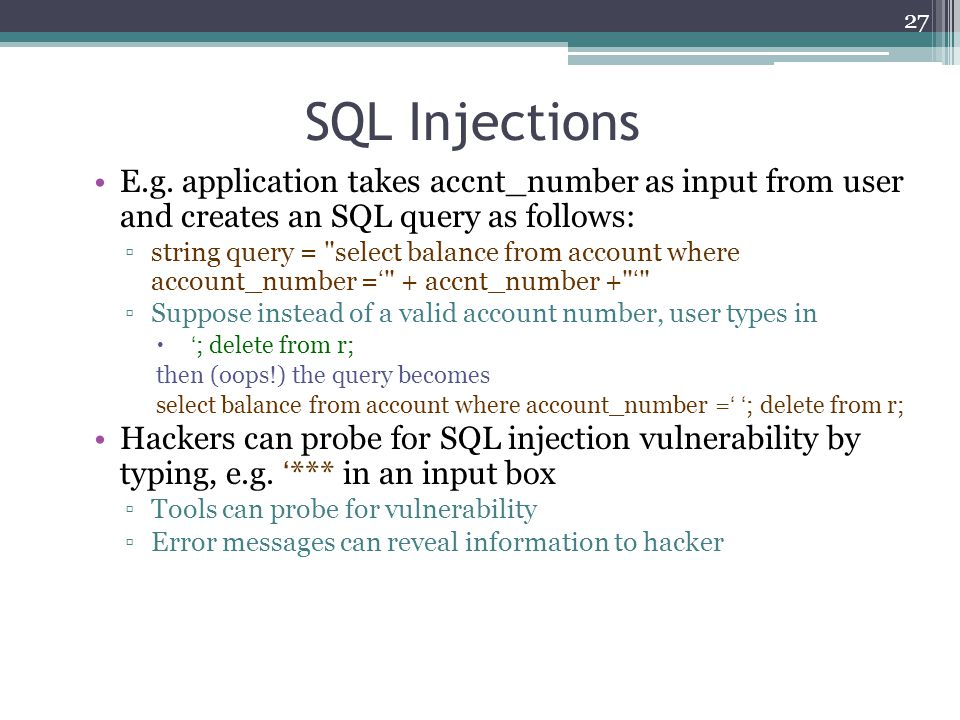 SQL Injections E.g. application takes accnt_number as input from user and creates an SQL query as follows: