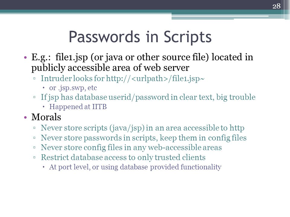 Passwords in Scripts E.g.: file1.jsp (or java or other source file) located in publicly accessible area of web server.