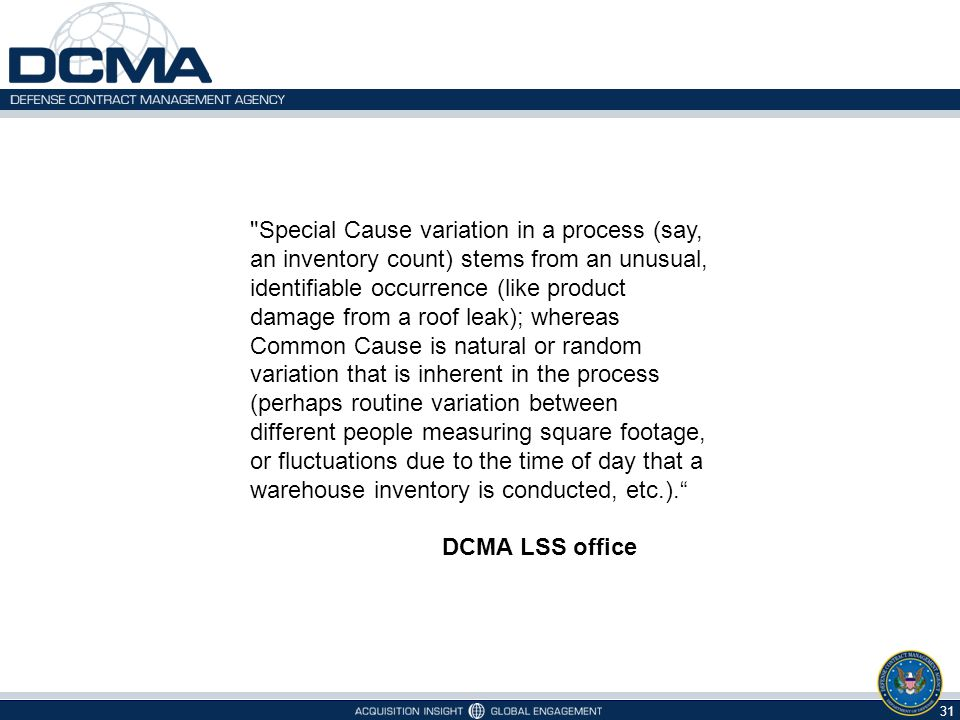 Special Cause variation in a process (say, an inventory count) stems from an unusual, identifiable occurrence (like product damage from a roof leak); whereas Common Cause is natural or random variation that is inherent in the process (perhaps routine variation between different people measuring square footage, or fluctuations due to the time of day that a warehouse inventory is conducted, etc.).