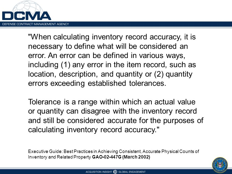 When calculating inventory record accuracy, it is necessary to define what will be considered an error. An error can be defined in various ways, including (1) any error in the item record, such as location, description, and quantity or (2) quantity errors exceeding established tolerances.
