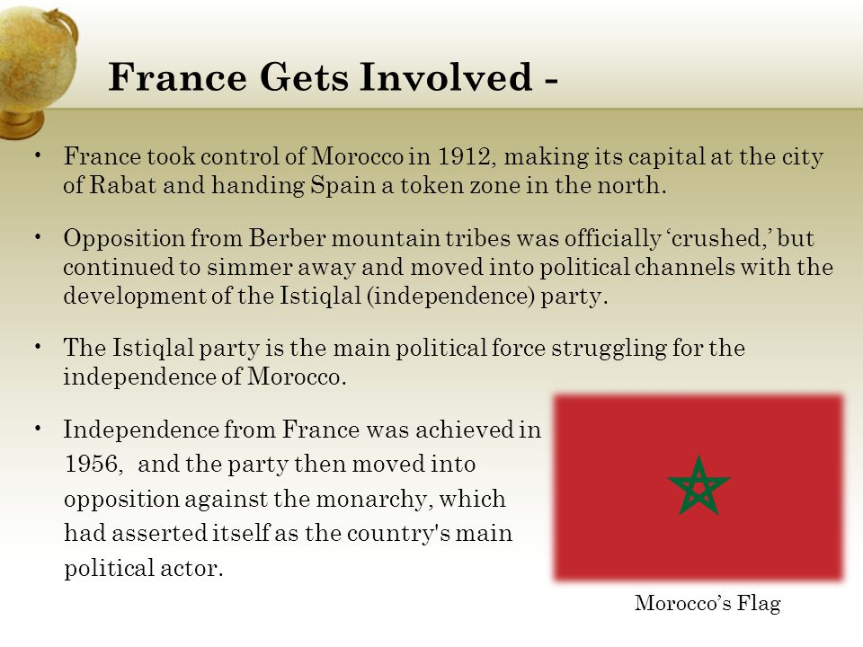 France Gets Involved - France took control of Morocco in 1912, making its capital at the city of Rabat and handing Spain a token zone in the north.