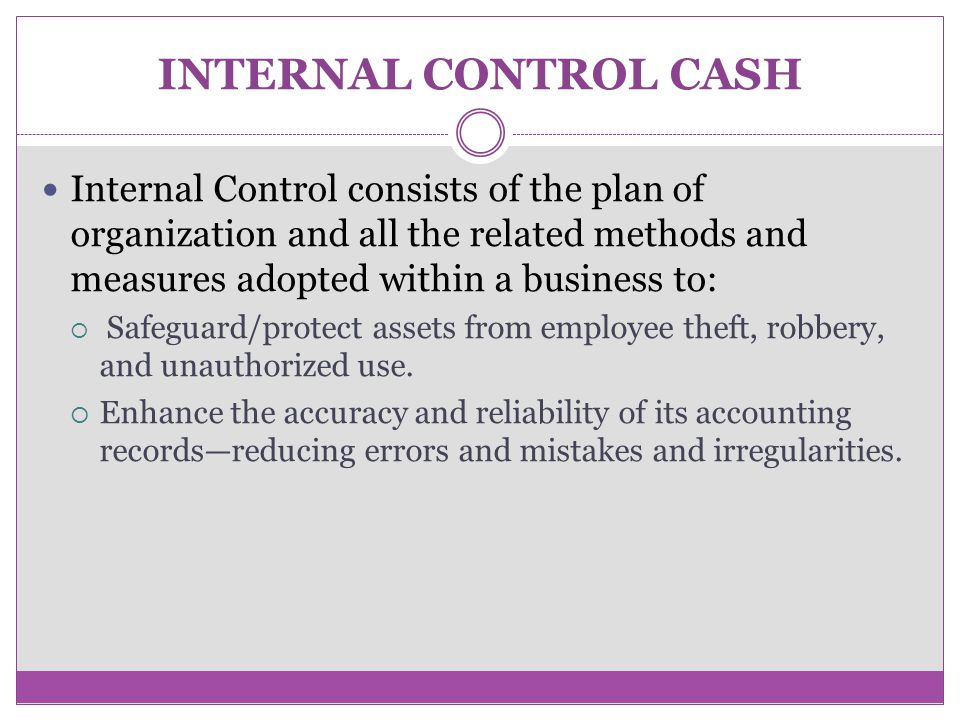 INTERNAL CONTROL CASH Internal Control consists of the plan of organization and all the related methods and measures adopted within a business to: