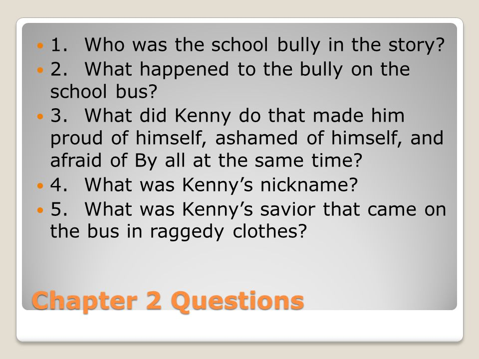 Chapter 2 Questions 1. Who was the school bully in the story