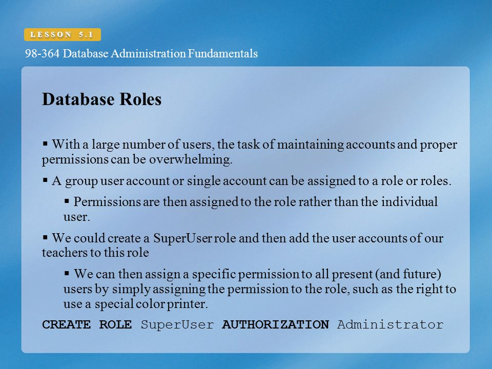 Database Roles With a large number of users, the task of maintaining accounts and proper permissions can be overwhelming.