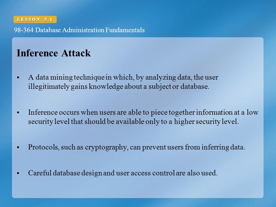 Inference Attack A data mining technique in which, by analyzing data, the user illegitimately gains knowledge about a subject or database.