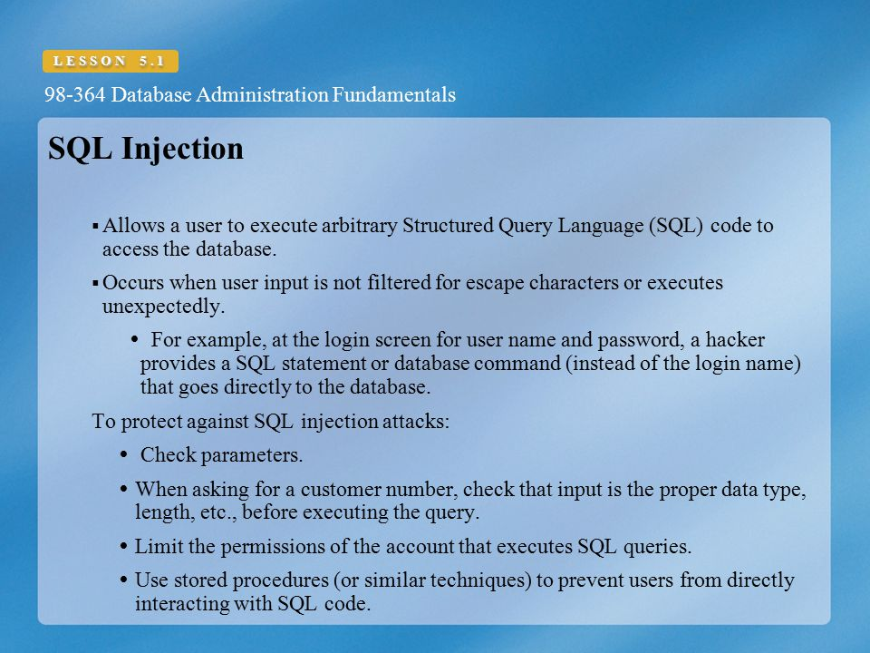 SQL Injection Allows a user to execute arbitrary Structured Query Language (SQL) code to access the database.