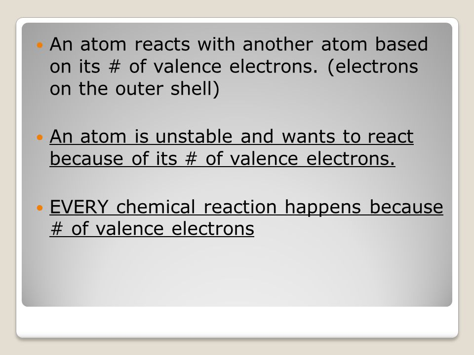 An atom reacts with another atom based on its # of valence electrons