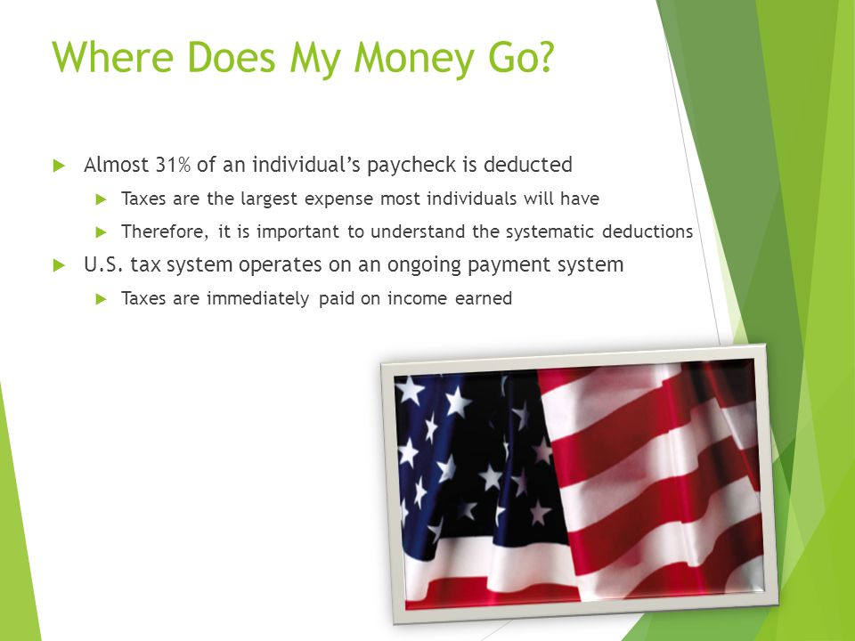 Where Does My Money Go Almost 31% of an individual's paycheck is deducted. Taxes are the largest expense most individuals will have.