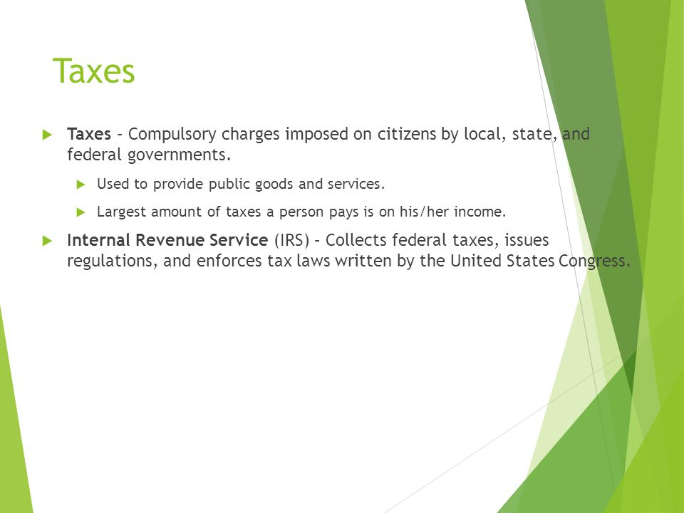 Taxes Taxes – Compulsory charges imposed on citizens by local, state, and federal governments. Used to provide public goods and services.