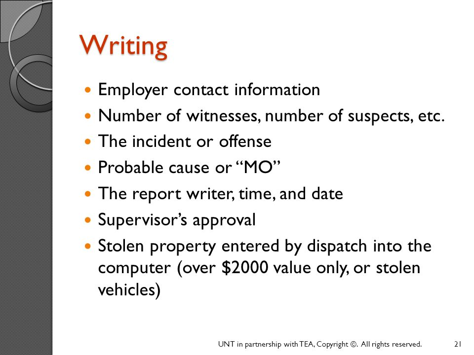 Writing Employer contact information. Number of witnesses, number of suspects, etc. The incident or offense.
