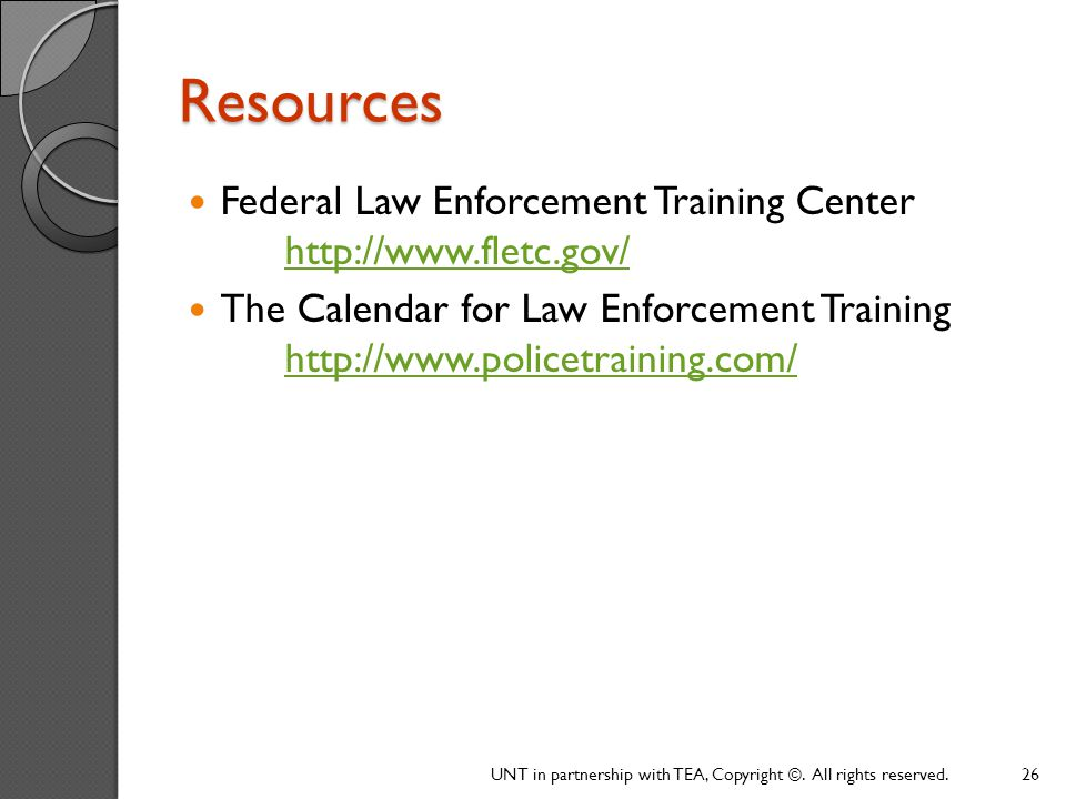 Resources Federal Law Enforcement Training Center http://www.fletc.gov/ The Calendar for Law Enforcement Training http://www.policetraining.com/