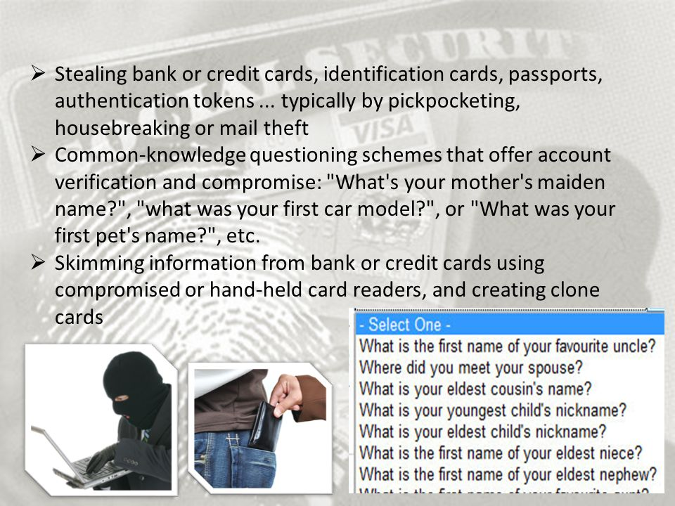 Stealing bank or credit cards, identification cards, passports, authentication tokens ... typically by pickpocketing, housebreaking or mail theft
