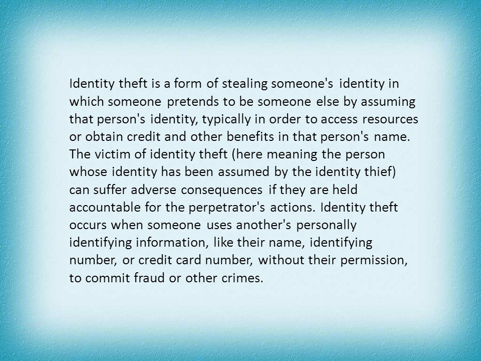 Identity theft is a form of stealing someone s identity in which someone pretends to be someone else by assuming that person s identity, typically in order to access resources or obtain credit and other benefits in that person s name.