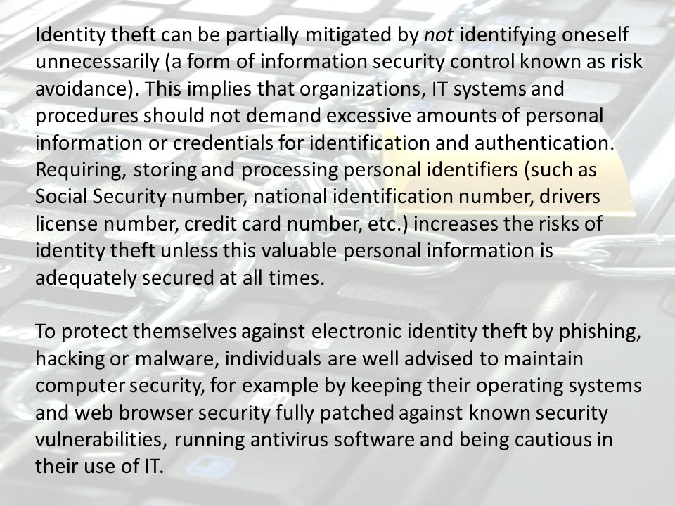Identity theft can be partially mitigated by not identifying oneself unnecessarily (a form of information security control known as risk avoidance). This implies that organizations, IT systems and procedures should not demand excessive amounts of personal information or credentials for identification and authentication. Requiring, storing and processing personal identifiers (such as Social Security number, national identification number, drivers license number, credit card number, etc.) increases the risks of identity theft unless this valuable personal information is adequately secured at all times.