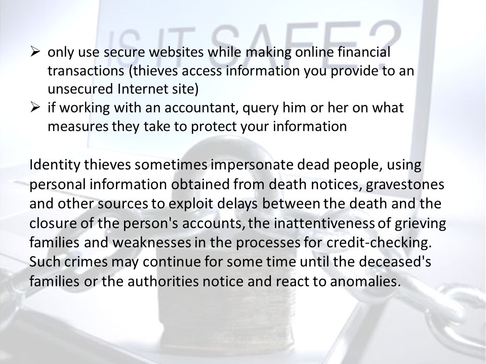 only use secure websites while making online financial transactions (thieves access information you provide to an unsecured Internet site)