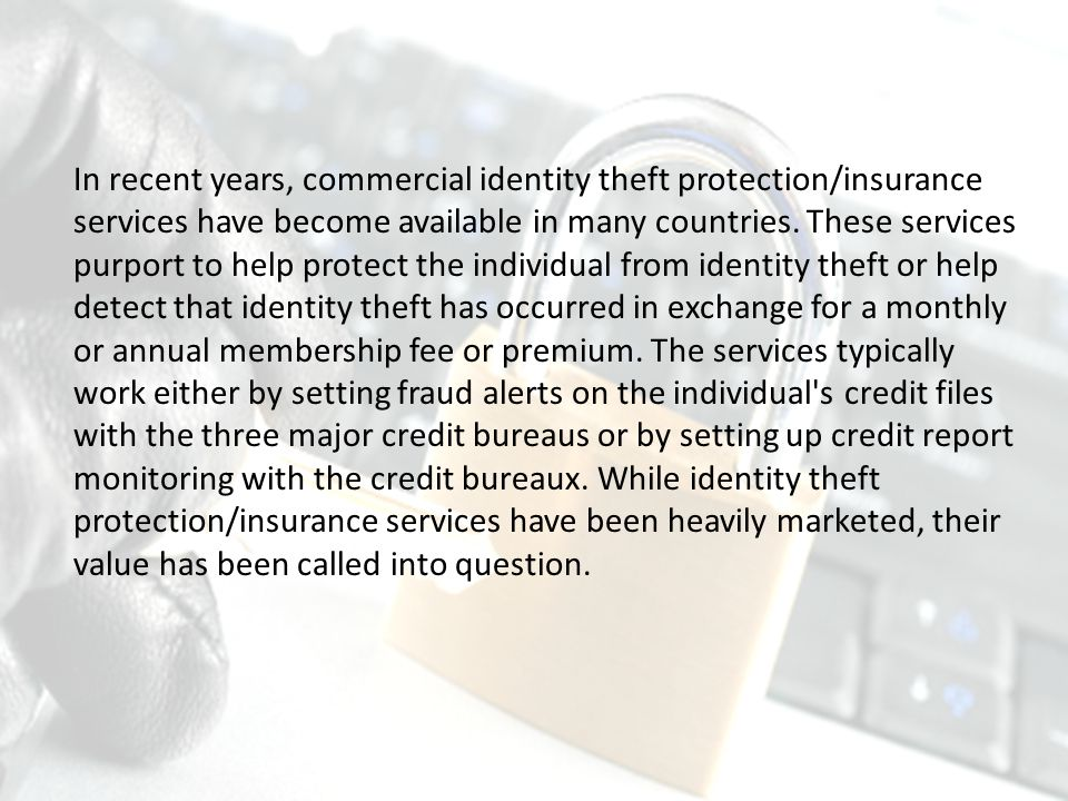 In recent years, commercial identity theft protection/insurance services have become available in many countries.