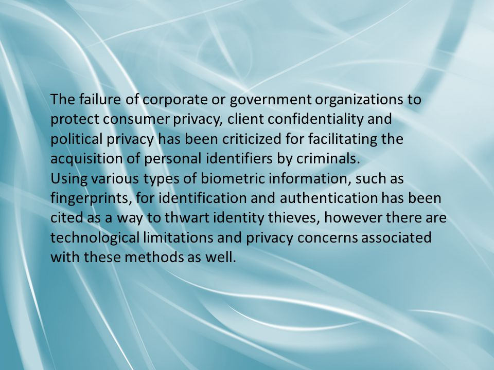 The failure of corporate or government organizations to protect consumer privacy, client confidentiality and political privacy has been criticized for facilitating the acquisition of personal identifiers by criminals.