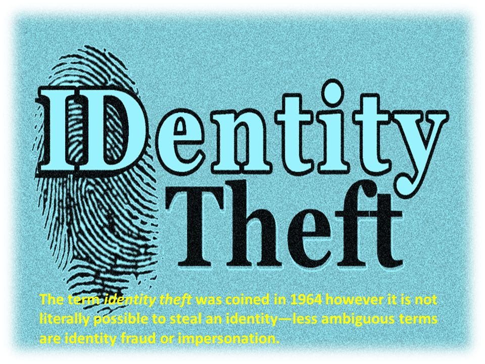 The term identity theft was coined in 1964 however it is not literally possible to steal an identity—less ambiguous terms are identity fraud or impersonation.