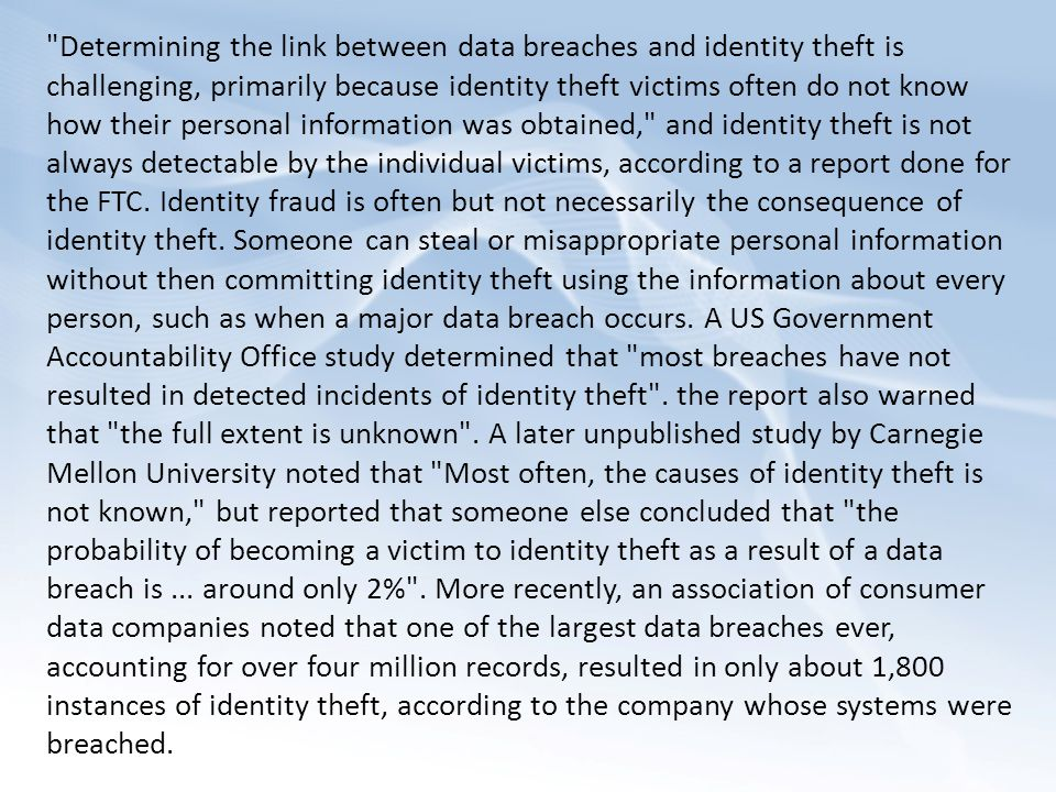 Determining the link between data breaches and identity theft is challenging, primarily because identity theft victims often do not know how their personal information was obtained, and identity theft is not always detectable by the individual victims, according to a report done for the FTC.