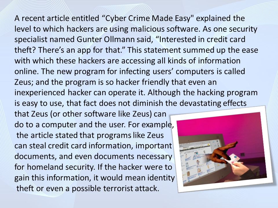 A recent article entitled Cyber Crime Made Easy explained the level to which hackers are using malicious software. As one security specialist named Gunter Ollmann said, Interested in credit card theft There's an app for that. This statement summed up the ease with which these hackers are accessing all kinds of information online. The new program for infecting users' computers is called Zeus; and the program is so hacker friendly that even an inexperienced hacker can operate it. Although the hacking program is easy to use, that fact does not diminish the devastating effects that Zeus (or other software like Zeus) can