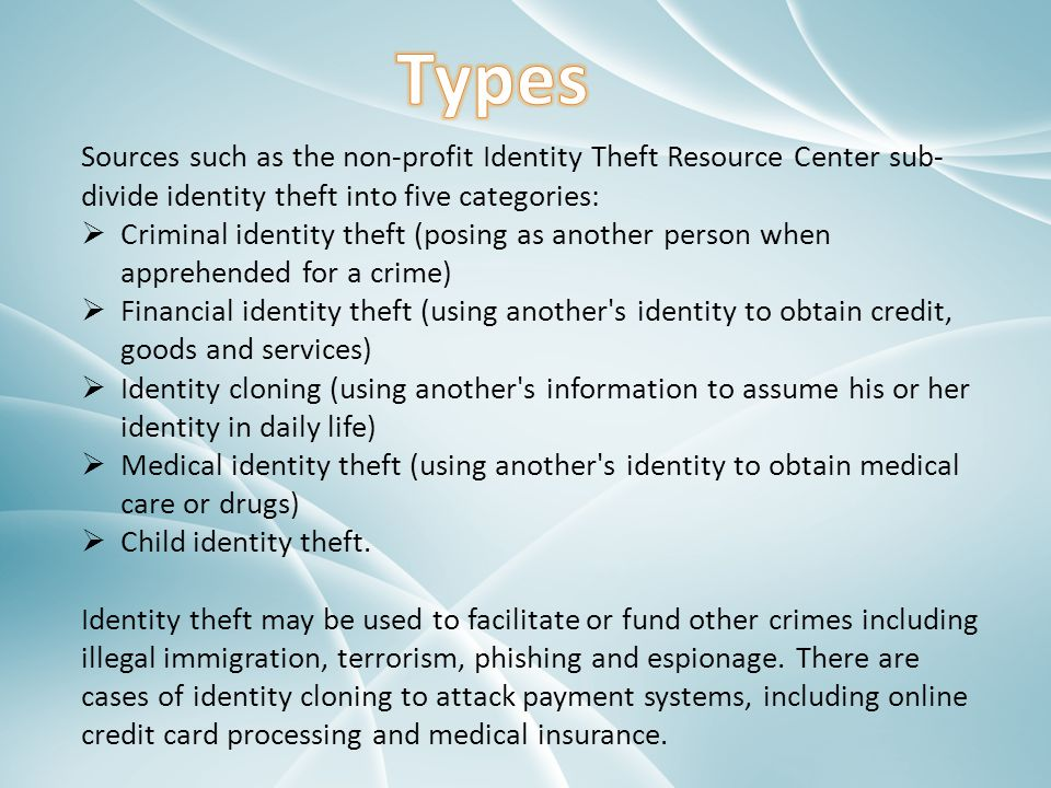 Types Sources such as the non-profit Identity Theft Resource Center sub-divide identity theft into five categories: