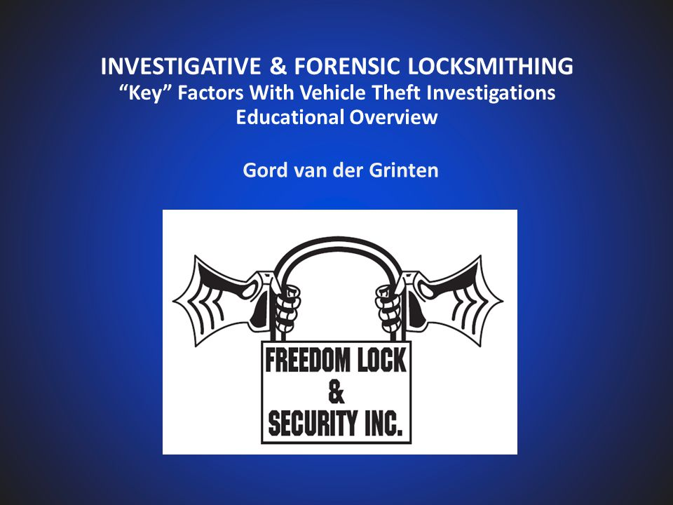 INVESTIGATIVE & FORENSIC LOCKSMITHING Key Factors With Vehicle Theft Investigations Educational Overview