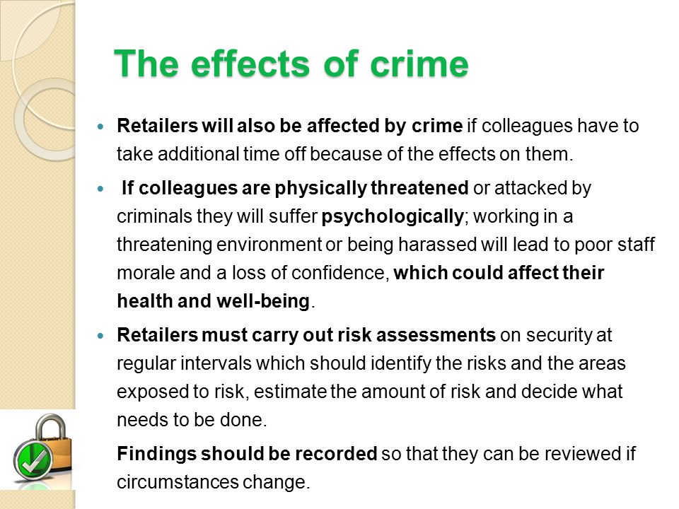 The effects of crime Retailers will also be affected by crime if colleagues have to take additional time off because of the effects on them.