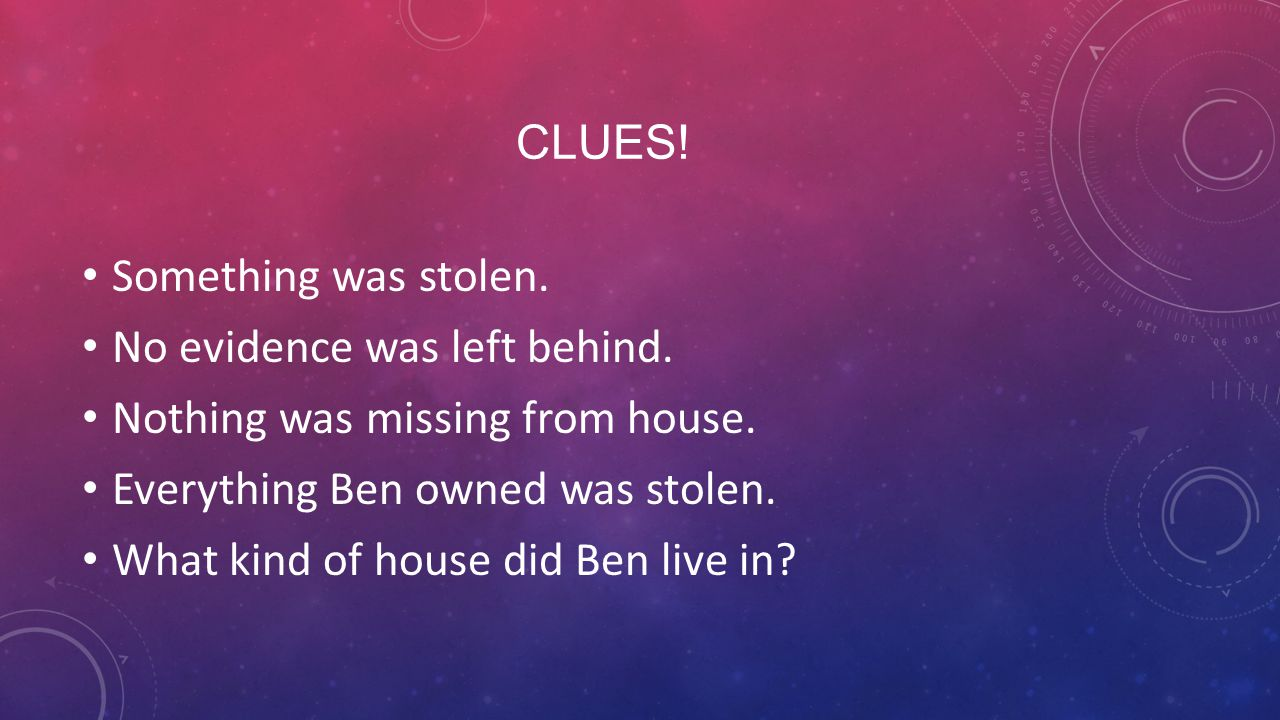 Clues! Something was stolen. No evidence was left behind. Nothing was missing from house. Everything Ben owned was stolen.